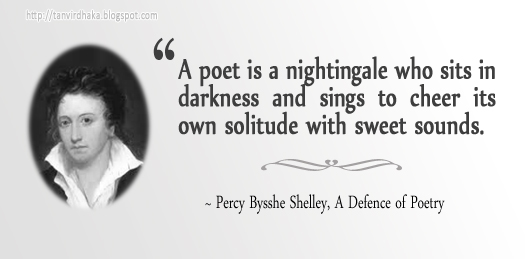 """A poet is a nightingale who sits in darkness and sings to cheer its own solitude with sweet sounds.""  ~ Percy Bysshe Shelley, A Defence of Poetry"