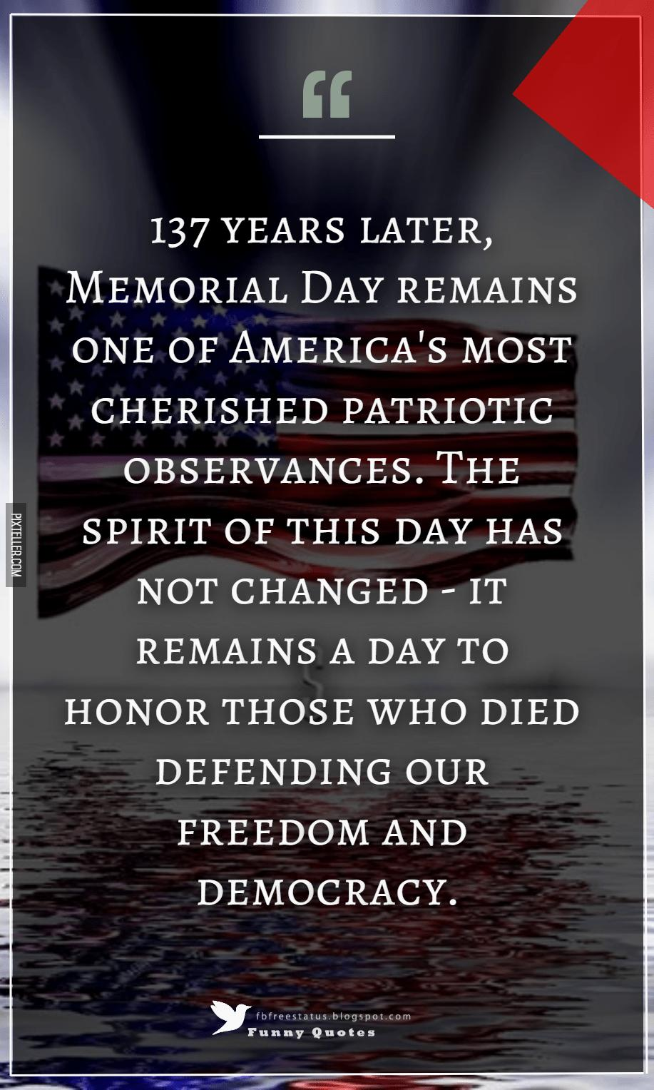 137 years later, Memorial Day remains one of America's most cherished patriotic observances. The spirit of this day has not changed - it remains a day to honor those who died defending our freedom and democracy. ― Doc Hastings