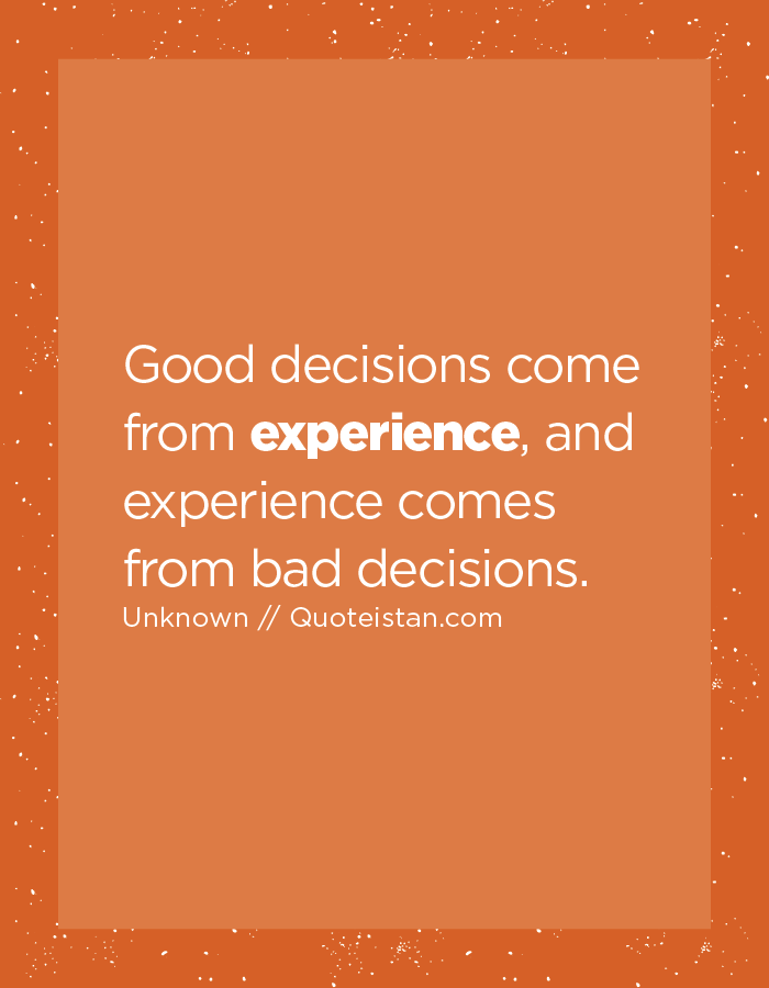 Good decisions come from experience, and experience comes from bad decisions.