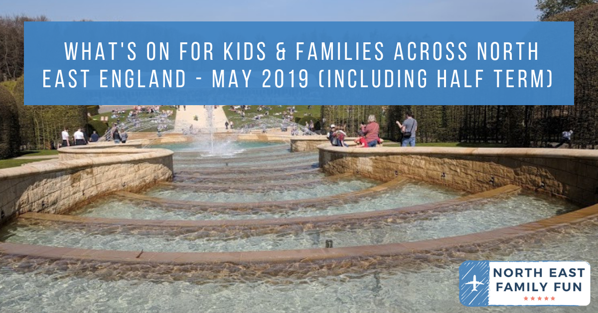 What's On For Kids & Families Across North East England - May 2019 (including Half Term)