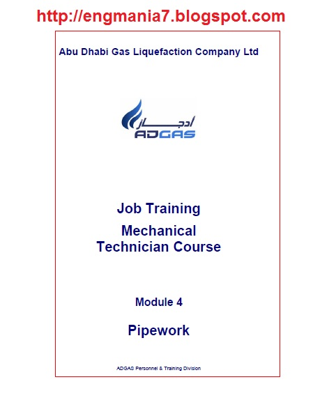 The Job Training Mechanical Technician Course, awareness of some of the equipment, terminology, and procedures related to mechanical maintenance of ADGAS LNG plant,Pipe Specifications,Pipe Materials,Pipe Dimensions,Tube,Insulated Pipes,Pipework Supports,Screwed Fittings,Compression Fittings,Welded Fittings,Flanges,Flange Adapters,Spades,Spool Pieces,Strainers,Steam Traps,Expansion Joints,P&IDs,Piping Isometrics,Piping Orthographics,Cutting Pipe Threads,Pipe Bending,Tightening Flanges