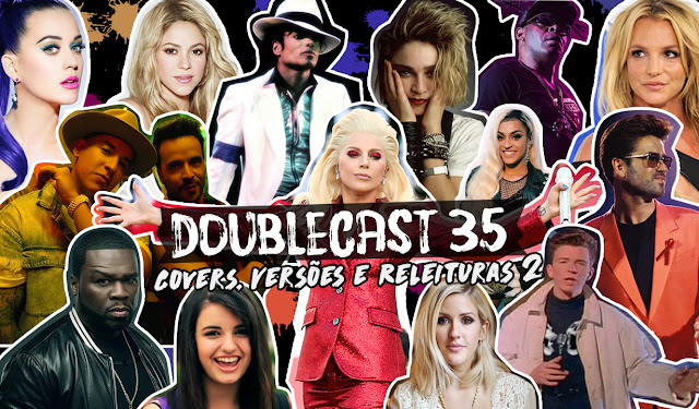Doublecast 35 covers, versões e releituras parte 2, Britney spears, pabllo vittar, lady gaga, 50cent, ellie goulding, anitta, katty perry, despacito, george michael