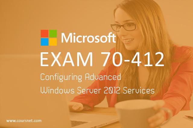 Exam 70-412: Configuring Advanced Windows Server 2012 Services
