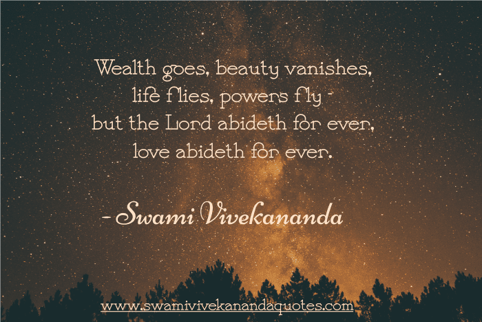 Swami Vivekananda quote: Wealth goes, beauty vanishes, life flies, powers fly - but the Lord abideth for ever, love abideth for ever.