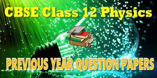 CLASS 12 PHYSICS PREVIOUS YEAR CHAPTER WISE QUESTION ASKED IN CBSE BOARD EXAM