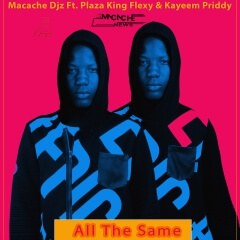 Macache Djz feat Plaza King Flexy & Kayeem Priddy - All The Same