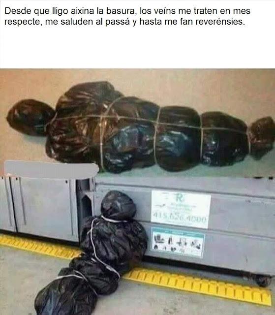 Desde que lligo aixina la basura, los veíns me traten en mes respecte, me saluden al passá y hasta me fan reverénsies
