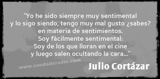 """""""Yo he sido siempre muy sentimental y lo sigo siendo, tengo muy mal gusto ¿sabes? en materia de sentimientos. Soy fácilmente sentimental: Soy de los que lloran en el cine y luego salen ocultando la cara..."""" Julio Cortázar"""