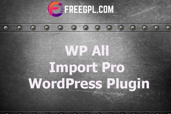 WP All Import Pro WordPress Plugin Nulled Download Free
