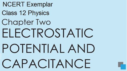 CLASS 12 PHYSICS:- ELECTROSTATIC POTENTIAL AND CAPACITANCE NOTES