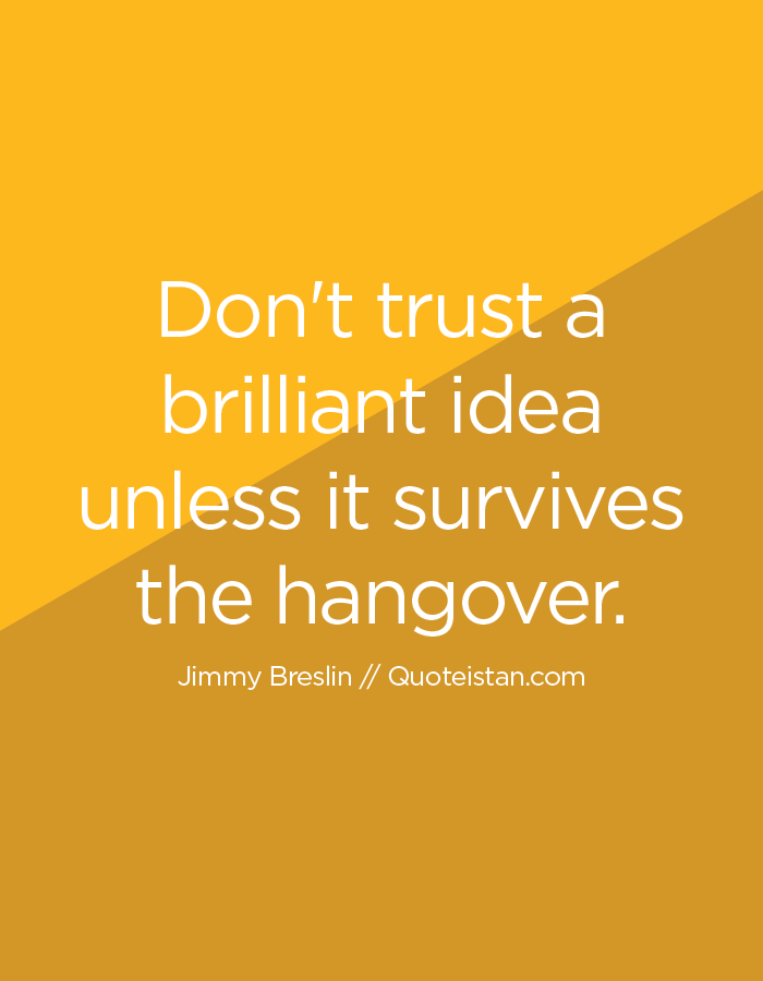 Don't trust a brilliant idea unless it survives the hangover.