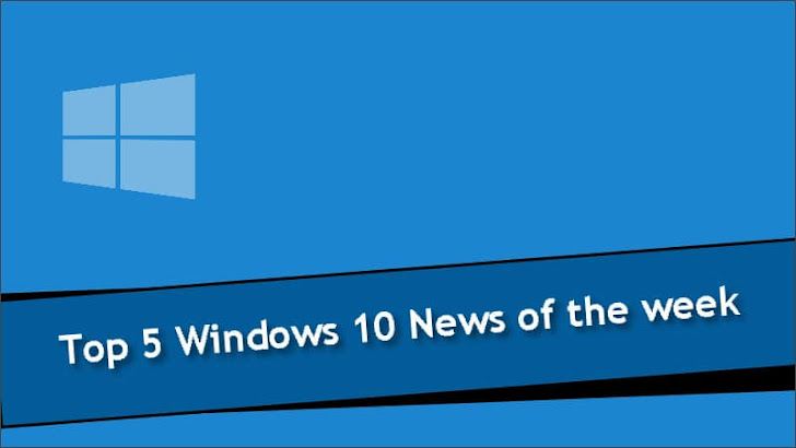 Top 5 Windows 10 News of the week
