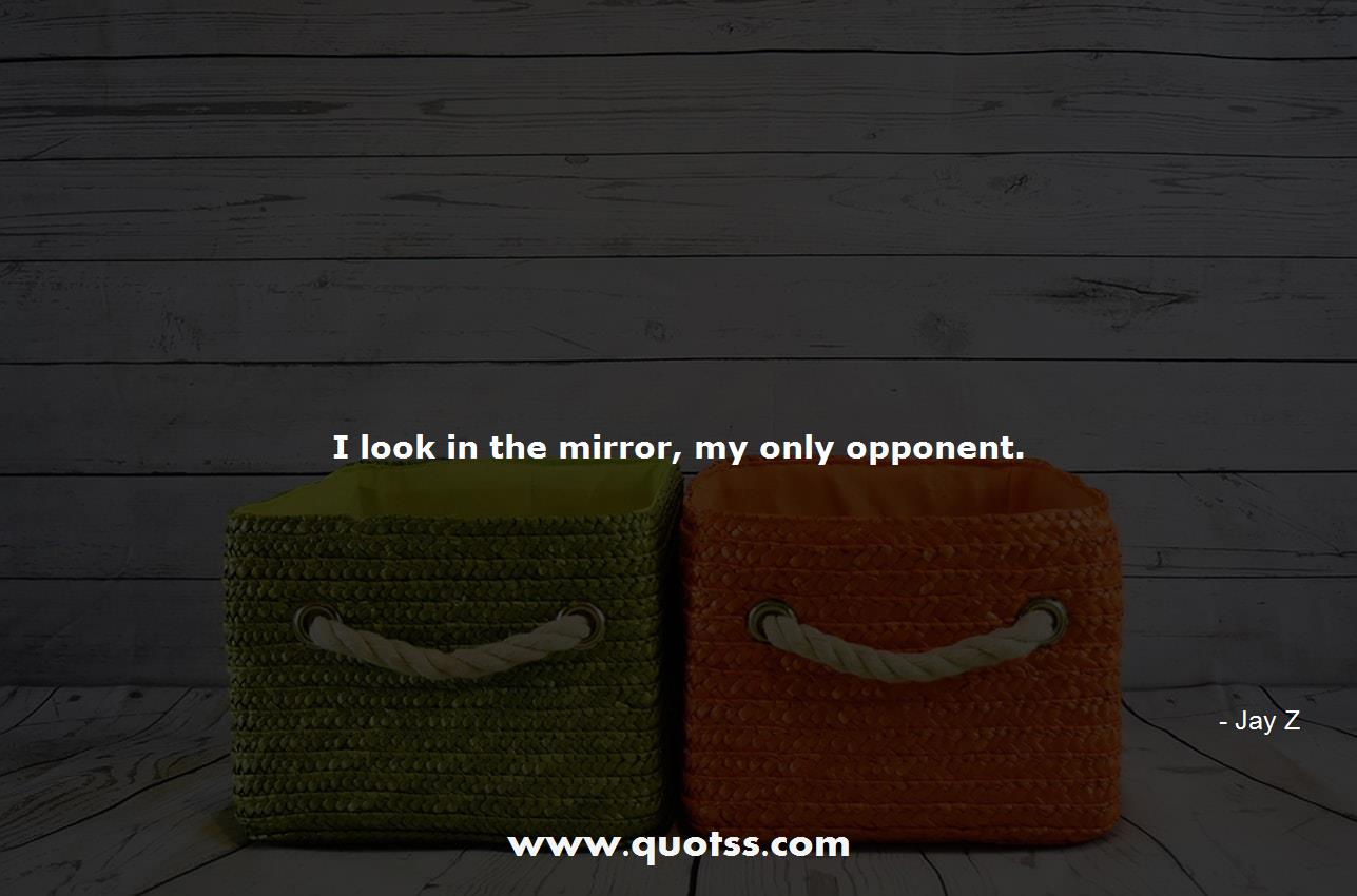 I Look In The Mirror My Only Opponent Jay Z Jay Z Quotes