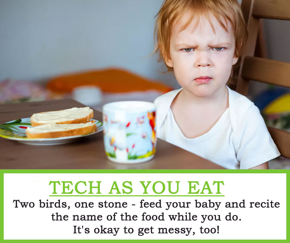 Tech as you Eat : Two birds, one stone - feed your baby and recite the name of the food while you do. It's okay to get messy, too!