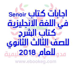 اجابات كتاب  Senoir كتاب الشرح في اللغة الانجليزية للصف الثالث الثانوي للعام 2018