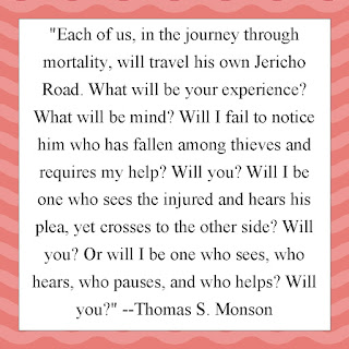 """Each of us, in the journey through mortality, will travel his own Jericho Road. What will be your experience? What will be mind? Will I fail to notice him who has fallen among thieves and requires my help? Will you? Will I be one who sees the injured and hears his plea, yet crosses to the other side? Will you? Or will I be one who sees, who hears, who pauses, and who helps? Will you?"" --Thomas S. Monson"
