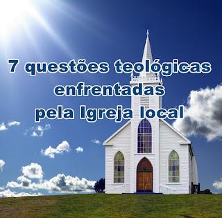 7 questões teológicas enfrentadas pela Igreja local