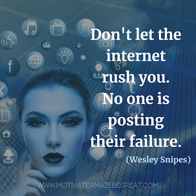 "Super Motivational Quotes: ""Don't let the internet rush you. No one is posting their failure."" - Wesley Snipes"