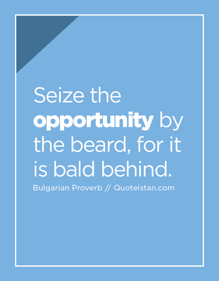 Seize the opportunity by the beard, for it is bald behind.