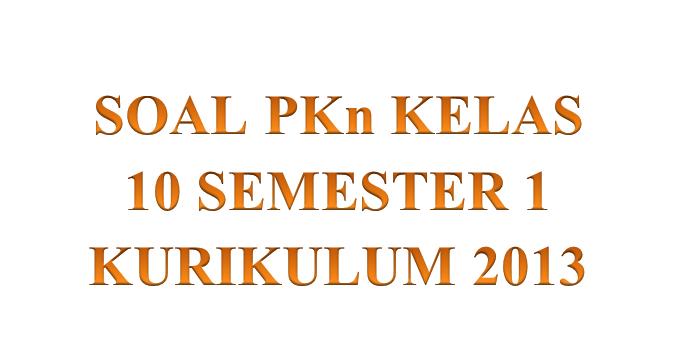 Soal Pkn Kelas 10 Semester 1 Kurikulum 2013 Panduandapodik Id
