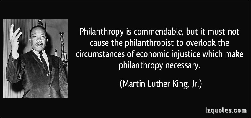 Martin Luther King Jr, he said: 'Philanthropy is commendable, but we must not overlook the circumstances of (economic) injustice which make philanthropy necessary.'