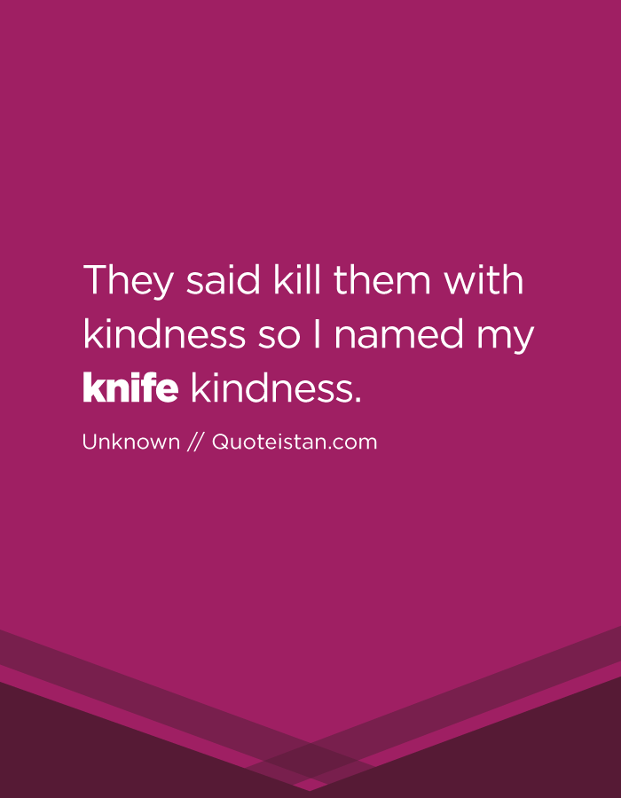 They said kill them with kindness so I named my knife kindness.