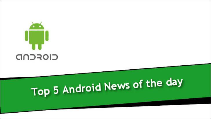 Top 5 Android News of the day