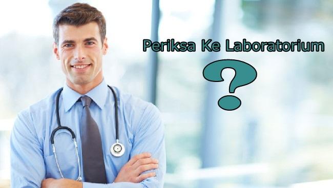 Kenapa Dokter Meminta Pemeriksaan Ke Laboratorium ?