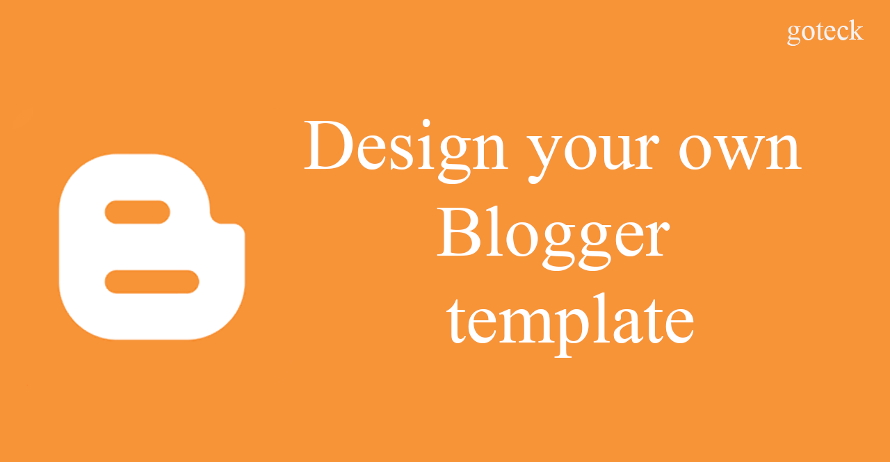 Create your own Custom Blogger Template ~ goteck