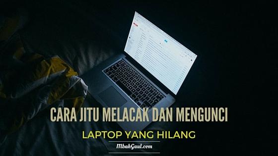 Cara Jitu Melacak dan Mengunci Laptop yang Hilang Cara Jitu Melacak dan Mengunci Laptop yang Hilang
