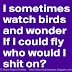 "I sometimes watch birds and wonder ""If I could fly who would I shit on?"""