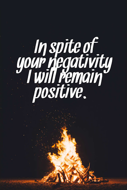 In spite of the negativity around you stay positive.