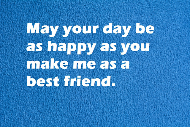 May your day be as happy as you make me as a best friend.