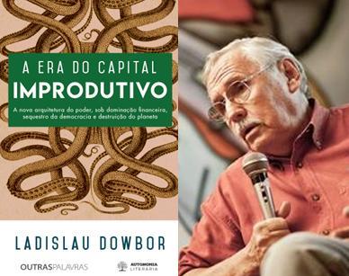 Resultado de imagem para A era do capital improdutivo: Nova arquitetura do poder - dominação financeira, sequestro da democracia e destruição do planeta Ladislau Dowbor