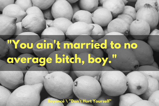 """You ain't married to no average bitch, boy."" -Beyoncé, ""Don't Hurt Yourself"""