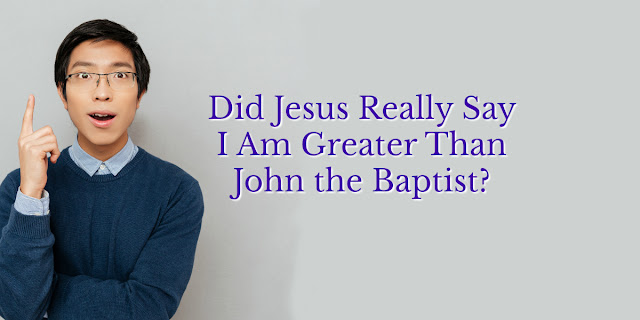 What Jesus Meant When He Said All Believers Are Greater Than John The Baptist
