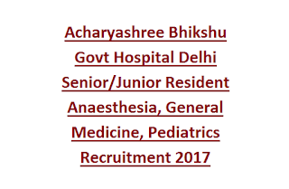 Acharyashree Bhikshu Govt Hospital Delhi Senior/Junior Resident Anaesthesia, General Medicine, Pediatrics Recruitment 2017