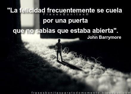 """""""La felicidad frecuentemente se cuela por una puerta que no sabias que estaba abierta"""". -John Barrymore."""