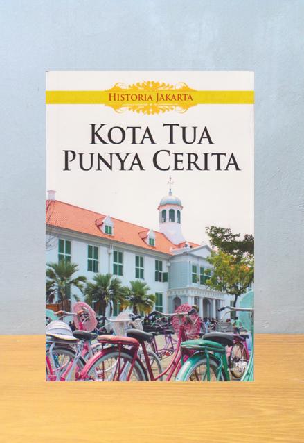 HISTORIA JAKARTA: KOTA TUA PUNYA CERITA, Lilie Suratminto dan Mulyawan Karim