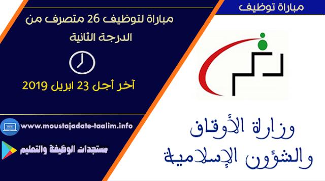 وزارة الأوقاف والشؤون الإسلامية مباراة لتوظيف 26 متصرف من الدرجة الثانية آخر أجل 23 ابريل 2019