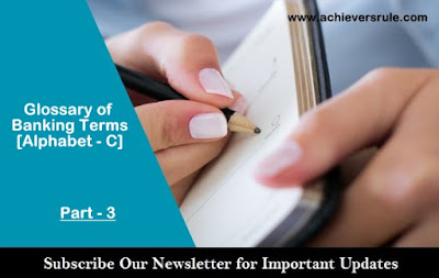 Banking Terms and Glossary : Part - 3 (Alphabet - C) for IBPS PO, IBPS CLERK, INSURANCE EXAMS, RRB OFFICER SCALE 1, RRB ASSISTANT, SBI PO, SBI CLERK