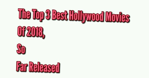 The Top 3 Best Hollywood Movies Of 2018 So Far Released