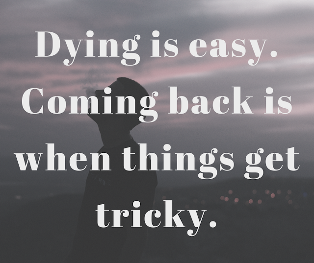 Dying is easy. Coming back is when things get tricky.