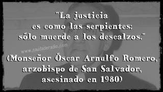 """""""La justicia es como la serpientes: sólo muerde a los descalzos."""" Monseñor Óscar Arnulfo Romero"""