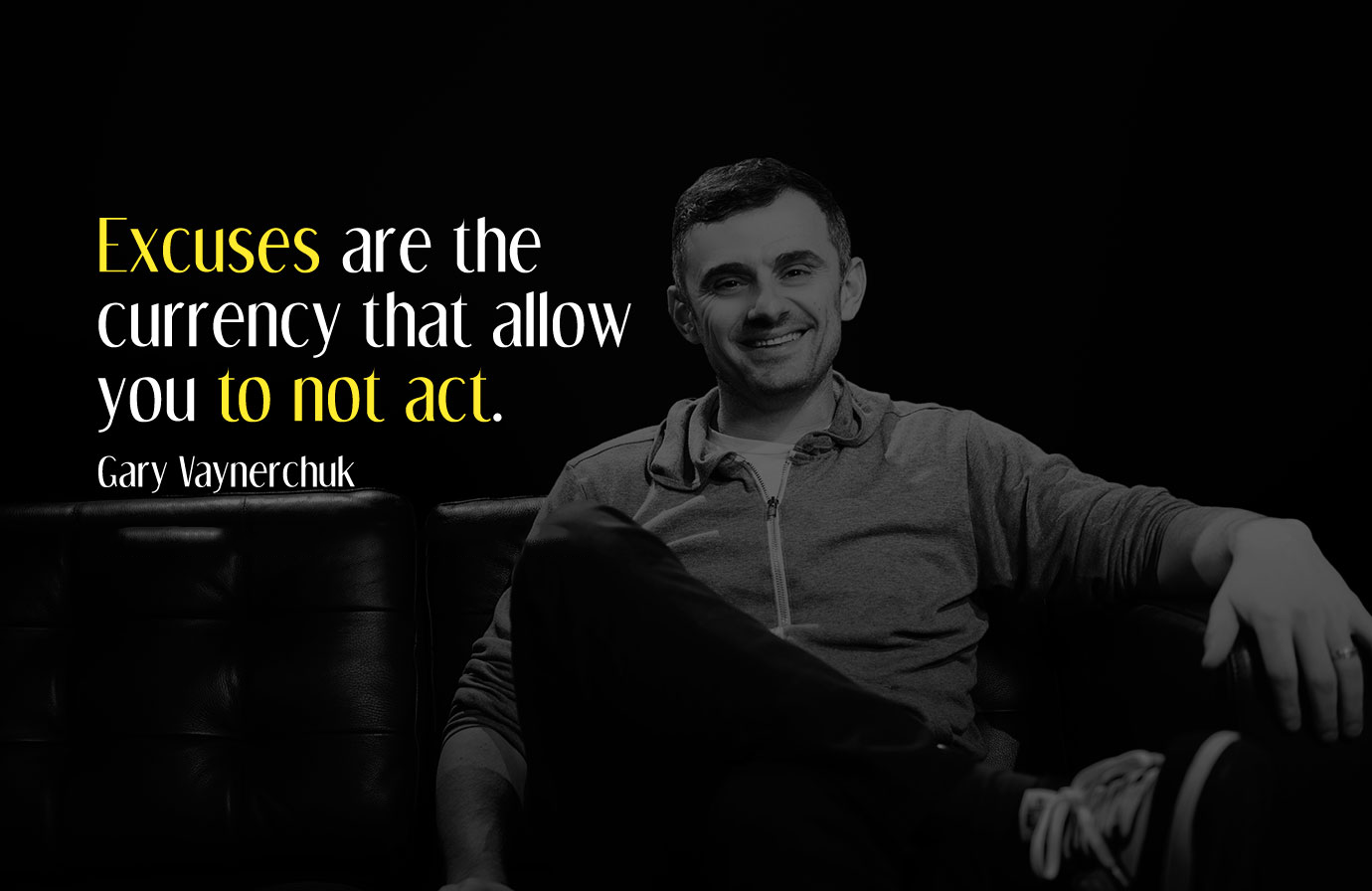 Excuses are the currency that allow you to not act. Gary Vaynerchuk