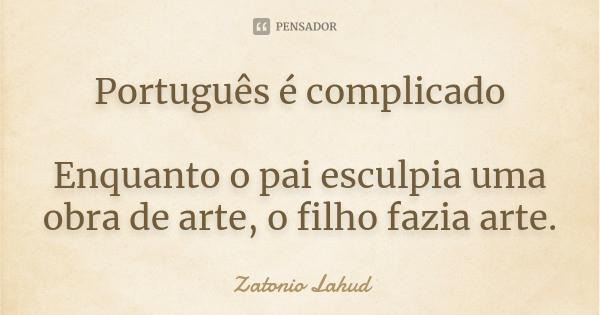 Português é complicado: Enquanto o pai esculpia uma obra de arte, o filho fazia arte