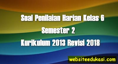 Soal PH/UH Kelas 6 Tema 6 K13 Revisi 2018