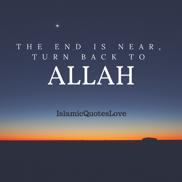 The end is near, Turn back to ALLAH.