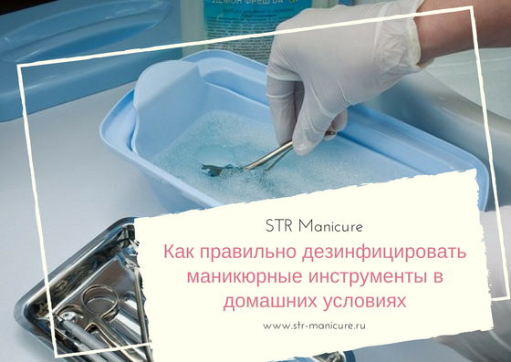 Как правильно дезинфицировать маникюрные инструменты в домашних условиях