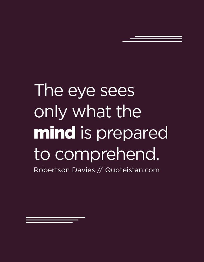 The eye sees only what the mind is prepared to comprehend.